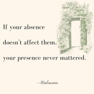 If your absence doesn't affect them, your presence never mattered.