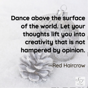Dance above the surface of the world. let your thoughts lift you into creativity that is not hampered by opinion.