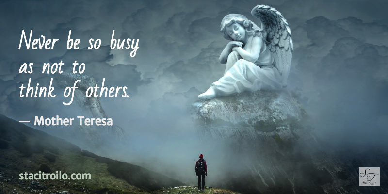 Never be so busy as not to think of others.