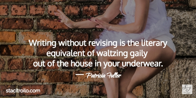 Writing without revising is the literary equivalent of waltzing gaily out of the house in your underwear.