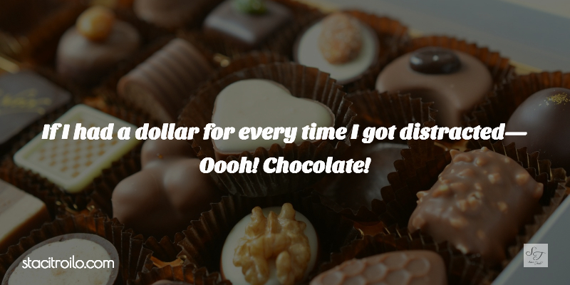 If I had a dollar for every time I got distracted--oooh, chocolate!