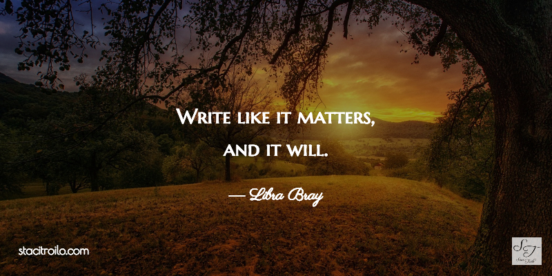 Write like it matters, and it will.