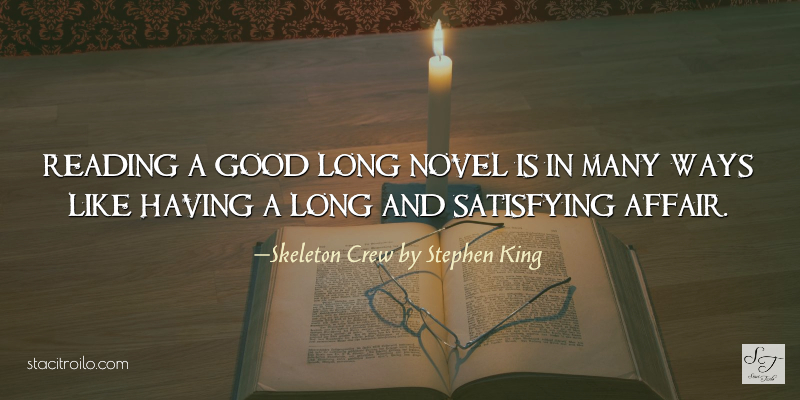 Reading a good long novel is in many ways like having a long and satisfying affair.