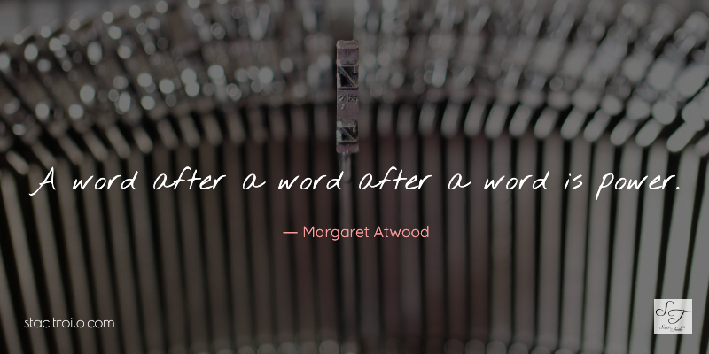 A word after a word after a word is power. ~ Margaret Atwood