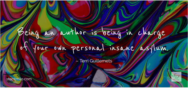 Being an author is being in charge of your own personal insane asylum.