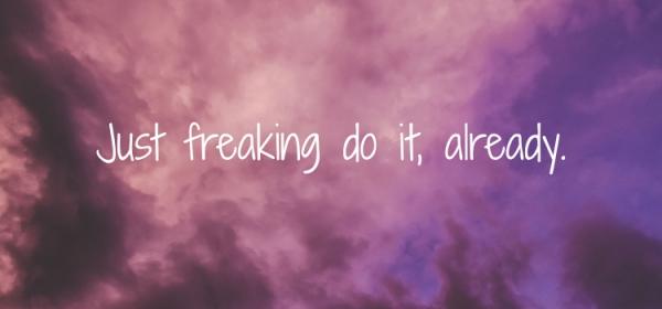 Just freaking do it, already.