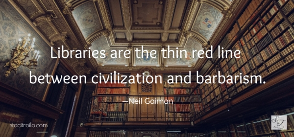 Libraries are the thin red line between civilization and barbarism.