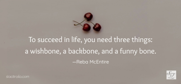 To succeed in life, you need three things: a wishbone, a backbone, and a funny bone. ~Reba McEntire