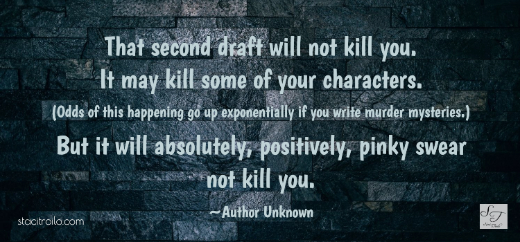 That second draft will not kill you. It may kill some of your characters. (Odds of this happening go up exponentially if you write murder mysteries.) But it will absolutely, positively, pinky swear not kill you.