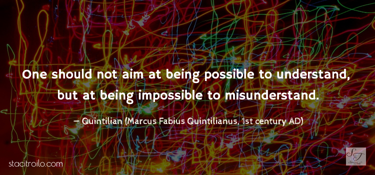 One should not aim at being possible to understand, but at being impossible to misunderstand.